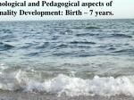 Psychological and Pedagogical aspects of Personality Development: Birth – 7 years.