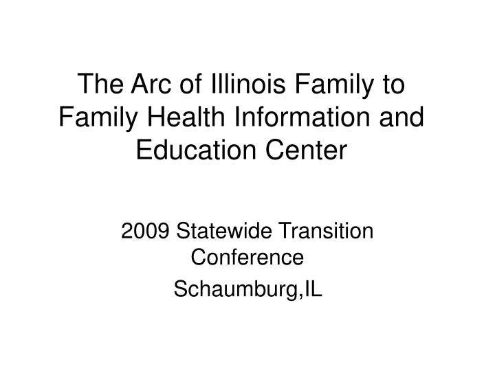 Major Statewide Transition Conference >> Ppt The Arc Of Illinois Family To Family Health Information And