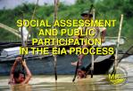 SOCIAL ASSESSMENT AND PUBLIC PARTICIPATION IN THE EIA PROCESS