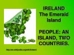 IRELAND The Emerald Island PEOPLE: AN ISLAND, TWO COUNTRIES.