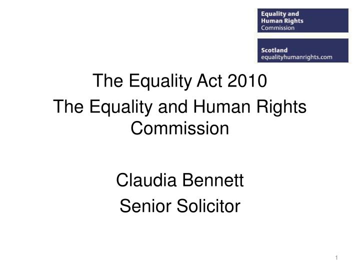 the equality act 2010 the equality and human rights commission claudia bennett senior solicitor n.