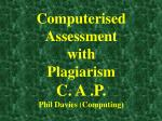 Computerised Assessment with Plagiarism C. A .P. Phil Davies (Computing)