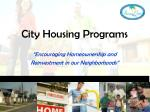 """City Housing Programs """"Encouraging Homeownership and Reinvestment in our Neighborhoods"""""""