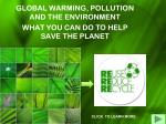 GLOBAL WARMING, POLLUTION AND THE ENVIRONMENT WHAT YOU CAN DO TO HELP SAVE THE PLANET
