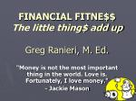 FINANCIAL FITNE$$ The little thing$ add up Greg Ranieri, M. Ed.