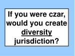 If you were czar, would you create diversity jurisdiction?