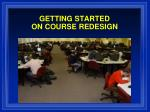 GETTING STARTED ON COURSE REDESIGN