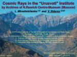 """Cosmic Rays in the """"Urusvati"""" Institute by Archives of N.Roerich Centre-Museum (Moscow)"""