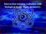 Interaction ionizing radiation  with biological tissue .  Basic  dosimetry.