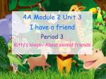4A Module 2 Unit 3 I have a friend Period 3 Kitty's blogs-- About animal friends