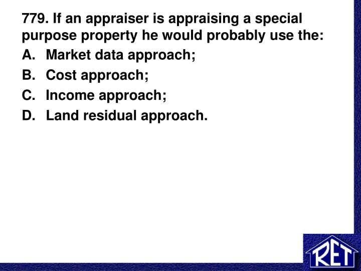 779 if an appraiser is appraising a special purpose property he would probably use the n.