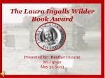 The Laura Ingalls Wilder Book Award Presented by:  Heather Duncan MLI 5040 May 31, 2013