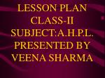 LESSON PLAN CLASS-II SUBJECT:A.H.P.L.PRESENTED BY VEENA SHARMA