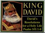 David's Resolutions for a Holy Life Psalm 101:1-8