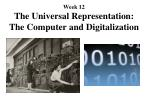 Week 12 The Universal Representation: The Computer and Digitalization