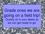 Grade ones we are going on a field trip! Quickly sit in your desks so we can get ready to go!