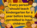 Every person should teach kindergarten for a year before being permitted to have children.