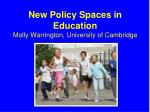 New Policy Spaces in Education Molly Warrington, University of Cambridge