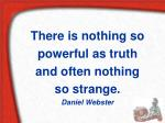 There is nothing so powerful as truth and often nothing so strange. Daniel Webster