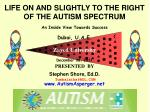 LIFE ON AND SLIGHTLY TO THE RIGHT OF THE AUTISM SPECTRUM An Inside View Towards Success