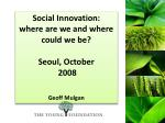 Social Innovation:  where are we and where could we be? Seoul, October  2008 Geoff Mulgan