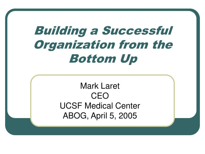 PPT - Building a Successful Organization from the Bottom Up