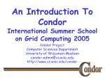 An Introduction To Condor International Summer School on Grid Computing 2005