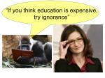 """""""If you think education is expensive, try ignorance"""""""