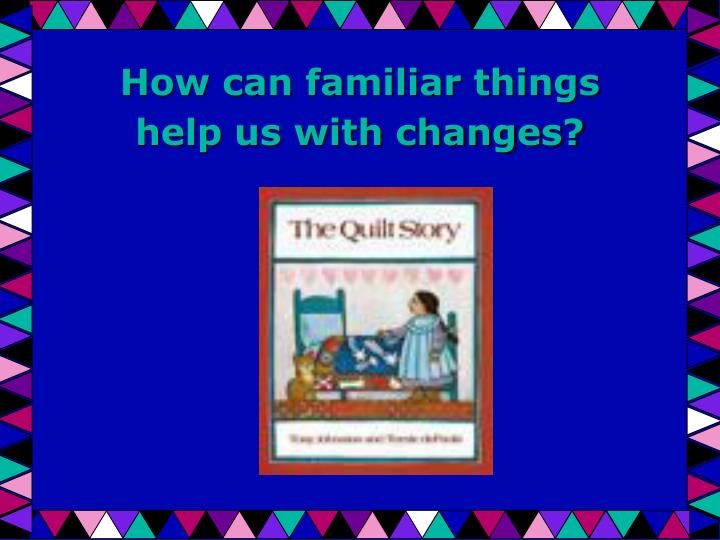 how can familiar things help us with changes n.