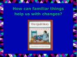 How can familiar things help us with changes?