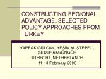 CONSTRUCTING REGIONAL ADVANTAGE: SELECTED POLICY APPROACHES FROM TURKEY