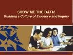 SHOW ME THE DATA! Building a Culture of Evidence and Inquiry
