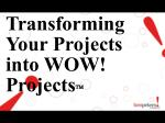 Transforming Your Projects into WOW! Projects 