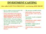INVESTMENT CASTING Also called LOST WAX PROCESS -  used during 4000-3000 BC