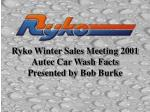 Ryko Winter Sales Meeting 2001 Autec Car Wash Facts Presented by Bob Burke