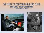 We need to prepare kids for their future, not our past. Rich Moniuszko (2009)