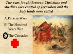 Persian Wars The Hundred Years War The Crusades