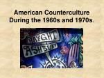 American Counterculture During the 1960s and 1970s .