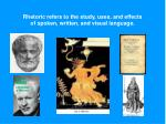 Rhetoric refers to the study, uses, and effects of spoken, written, and visual language.