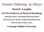 Atomic Ordering in Alloys David E. Laughlin ALCOA Professor of Physical Metallurgy