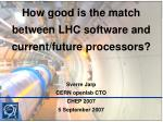How good is the match between LHC software and current/future processors? Sverre Jarp