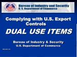 Complying with U.S. Export Controls DUAL USE ITEMS Bureau of Industry & Security