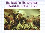 The Road To The American Revolution, 1750s - 1776