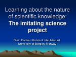 Learning about the nature of scientific knowledge: The imitating science project