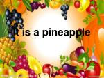 It is a pineapple