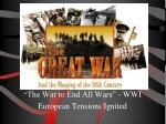 """ The War to End All Wars"" - WWI  European Tensions Ignited"