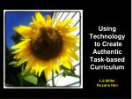 Using Technology to Create Authentic Task-based Curriculum Liz Miller Roxana Han