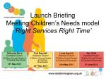 Launch Briefing  Meeting Children's Needs model  'Right Services Right Time'