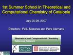 1st Summer School in Theoretical and Computational Chemistry of Catalonia July 25-29, 2007
