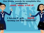 Use these words to complete the sentences : much , many , a lot of